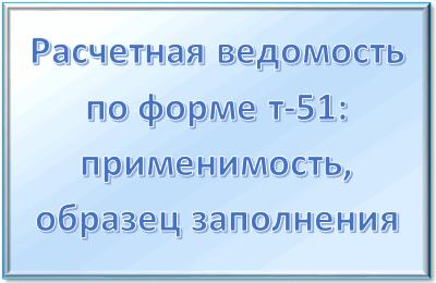 Унифицированная форма № Т-51 - в чем отличие от других платежных ведомостей и правила заполнения