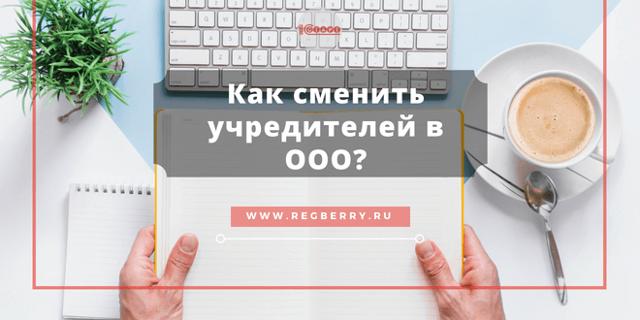 Пошаговая инструкция по смене учредителя ООО